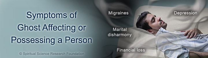 Symptoms of Ghost Affecting or Possessing a Person