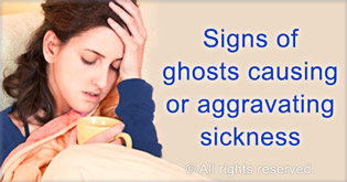 Signs of Ghosts causing or aggravating sickness