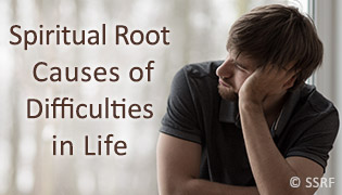 Spiritual Root Causes of Difficulties in Life