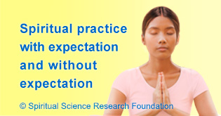 Spiritual practice with expectation gives worldly happiness and without expectation gives Bliss.